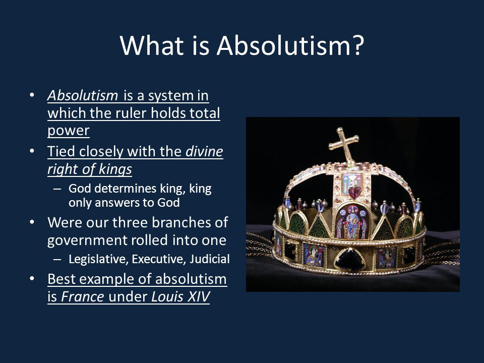 What is Absolutism? Absolutism is a system in which the ruler holds total power Tied closely with the divine right of kings – God determines king, kin