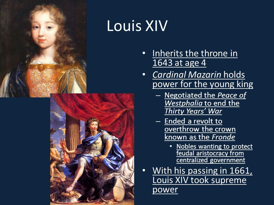 Louis XIV Inherits the throne in 1643 at age 4 Cardinal Mazarin holds power for the young king – Negotiated the Peace of Westphalia to end the Thirty