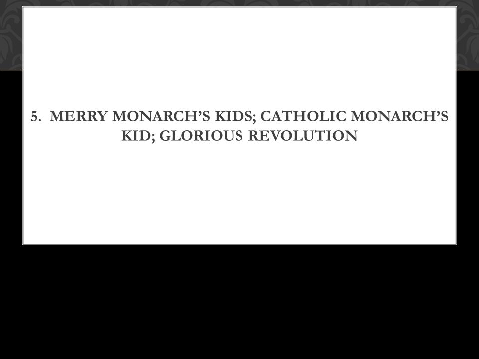 5. MERRY MONARCH'S KIDS; CATHOLIC MONARCH'S KID; GLORIOUS REVOLUTION