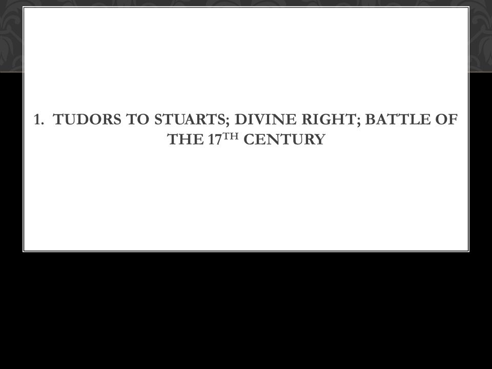 1. TUDORS TO STUARTS; DIVINE RIGHT; BATTLE OF THE 17 TH CENTURY