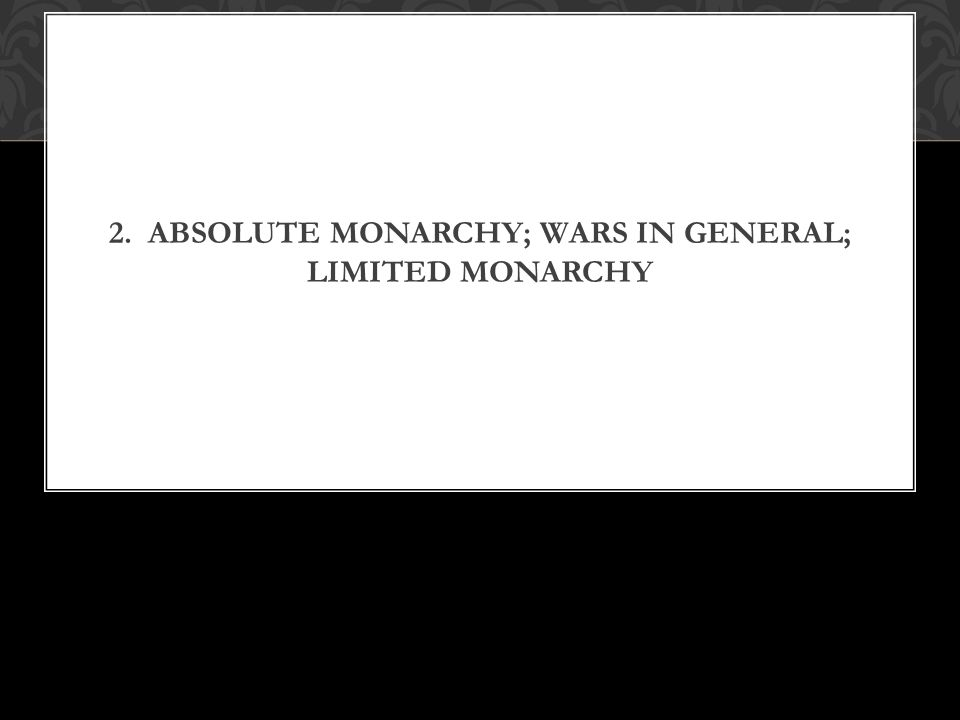 2. ABSOLUTE MONARCHY; WARS IN GENERAL; LIMITED MONARCHY