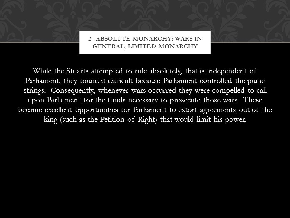While the Stuarts attempted to rule absolutely, that is independent of Parliament, they found it difficult because Parliament controlled the purse strings.
