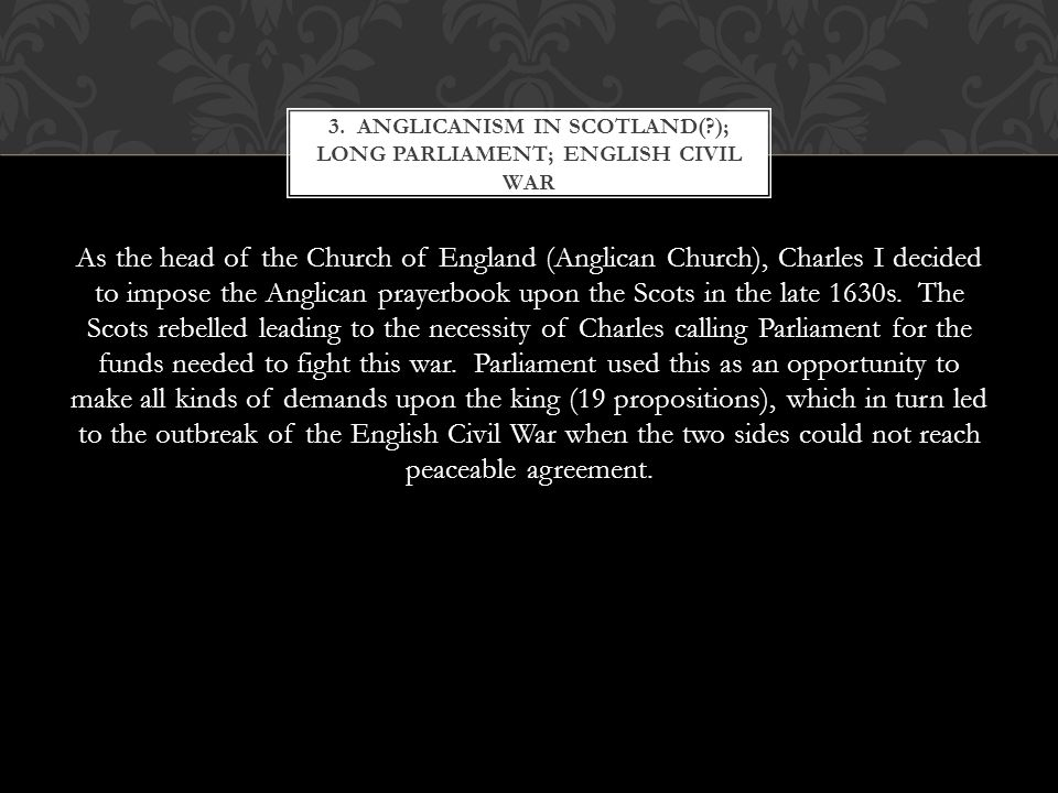 As the head of the Church of England (Anglican Church), Charles I decided to impose the Anglican prayerbook upon the Scots in the late 1630s.