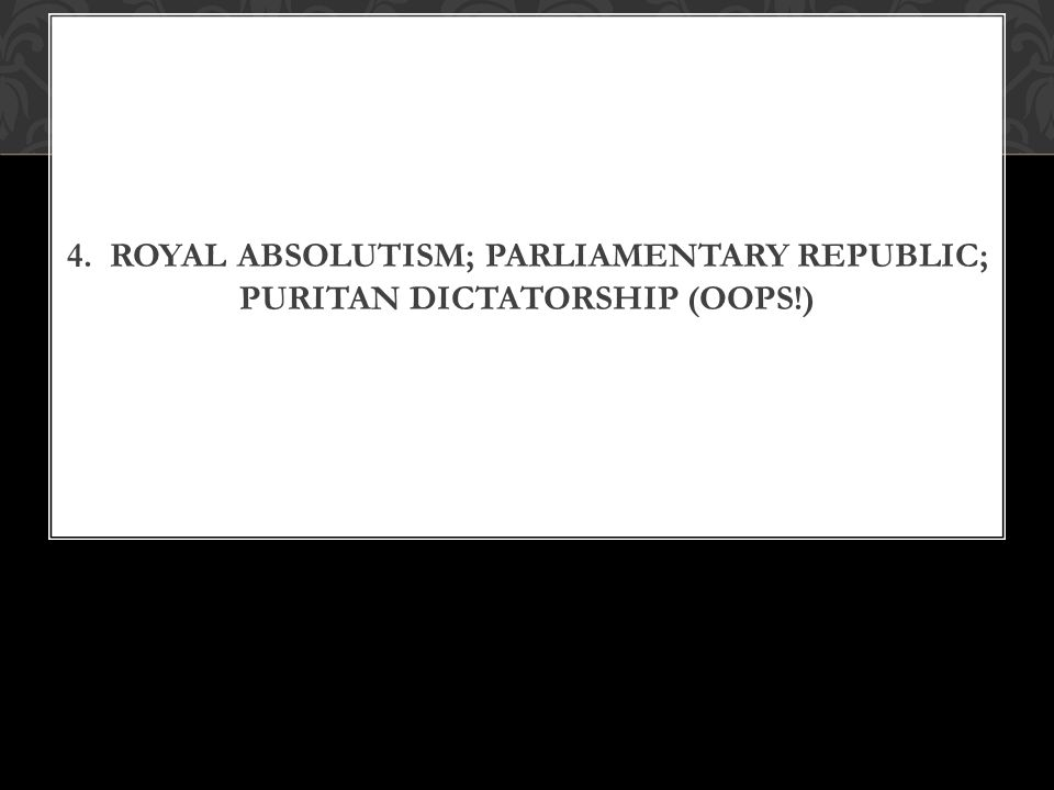 4. ROYAL ABSOLUTISM; PARLIAMENTARY REPUBLIC; PURITAN DICTATORSHIP (OOPS!)