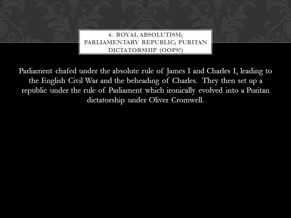Parliament chafed under the absolute rule of James I and Charles I, leading to the English Civil War and the beheading of Charles.