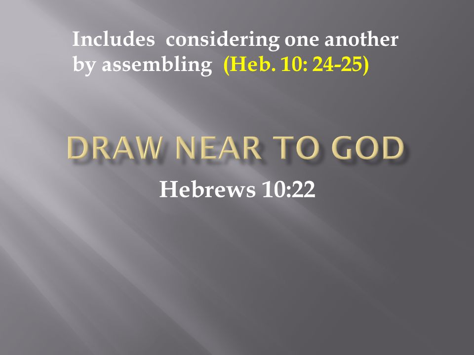 Hebrews 10:22 Includes considering one another by assembling (Heb. 10: 24-25)