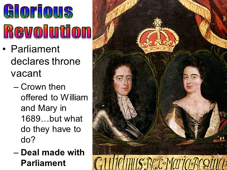 Parliament declares throne vacant –Crown then offered to William and Mary in 1689…but what do they have to do.