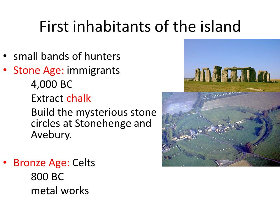 First inhabitants of the island small bands of hunters Stone Age: immigrants 4,000 BC Extract chalk Build the mysterious stone circles at Stonehenge and Avebury.