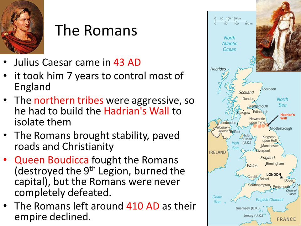 The Romans Julius Caesar came in 43 AD it took him 7 years to control most of England The northern tribes were aggressive, so he had to build the Hadrian s Wall to isolate them The Romans brought stability, paved roads and Christianity Queen Boudicca fought the Romans (destroyed the 9 th Legion, burned the capital), but the Romans were never completely defeated.