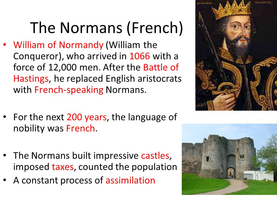The Normans (French) William of Normandy (William the Conqueror), who arrived in 1066 with a force of 12,000 men.