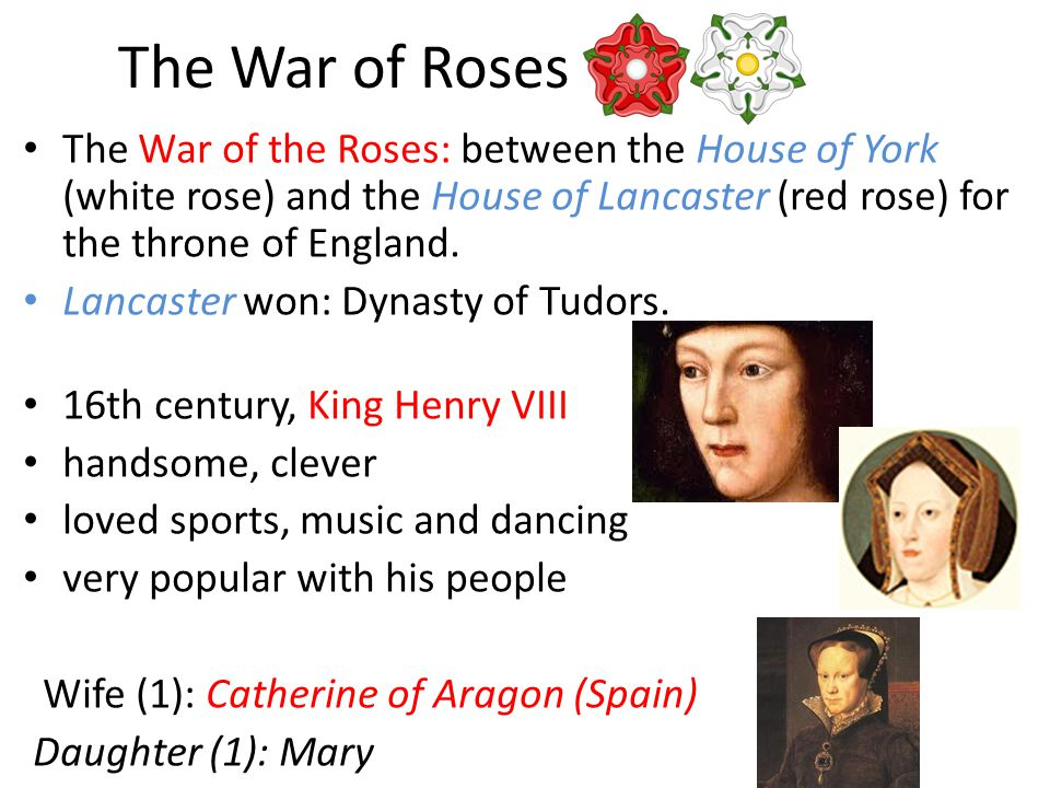 The War of Roses The War of the Roses: between the House of York (white rose) and the House of Lancaster (red rose) for the throne of England.