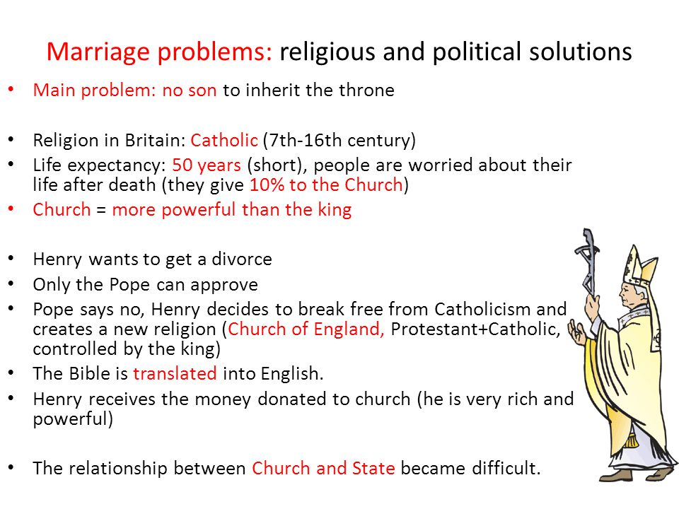 Marriage problems: religious and political solutions Main problem: no son to inherit the throne Religion in Britain: Catholic (7th-16th century) Life expectancy: 50 years (short), people are worried about their life after death (they give 10% to the Church) Church = more powerful than the king Henry wants to get a divorce Only the Pope can approve Pope says no, Henry decides to break free from Catholicism and creates a new religion (Church of England, Protestant+Catholic, controlled by the king) The Bible is translated into English.