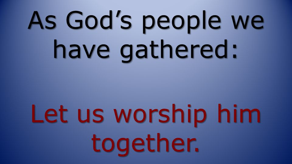 As God's people we have gathered: Let us worship him together.