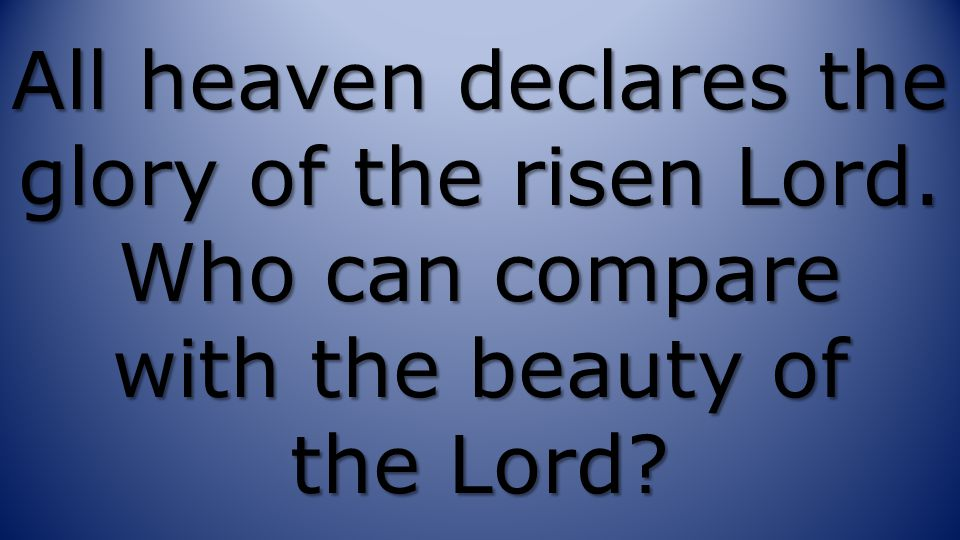 All heaven declares the glory of the risen Lord. Who can compare with the beauty of the Lord?