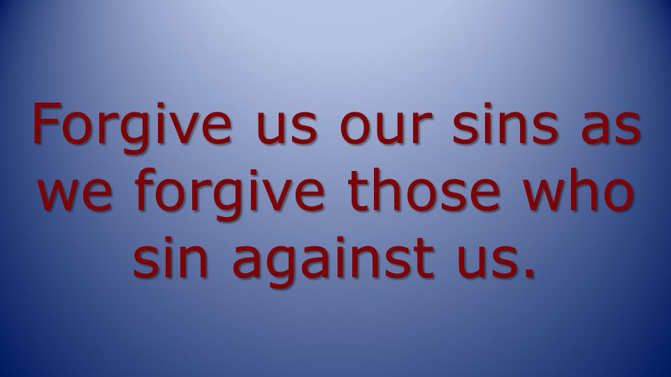 Forgive us our sins as we forgive those who sin against us.