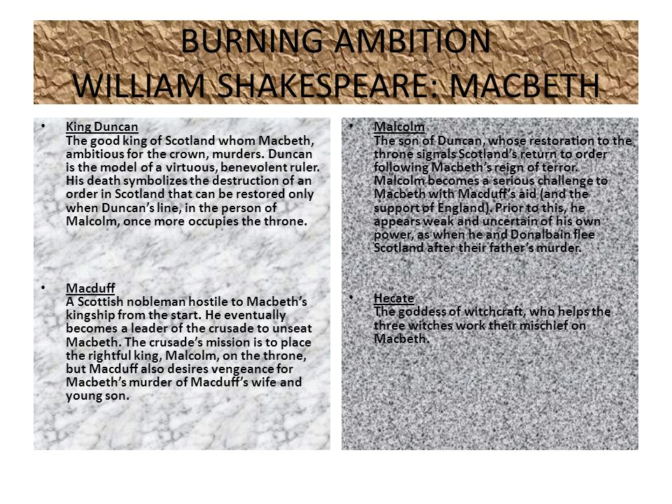 BURNING AMBITION WILLIAM SHAKESPEARE: MACBETH King Duncan The good king of Scotland whom Macbeth, ambitious for the crown, murders.