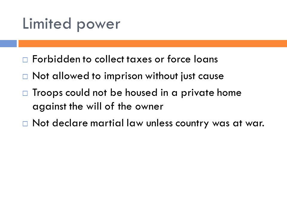 Limited power  Forbidden to collect taxes or force loans  Not allowed to imprison without just cause  Troops could not be housed in a private home against the will of the owner  Not declare martial law unless country was at war.