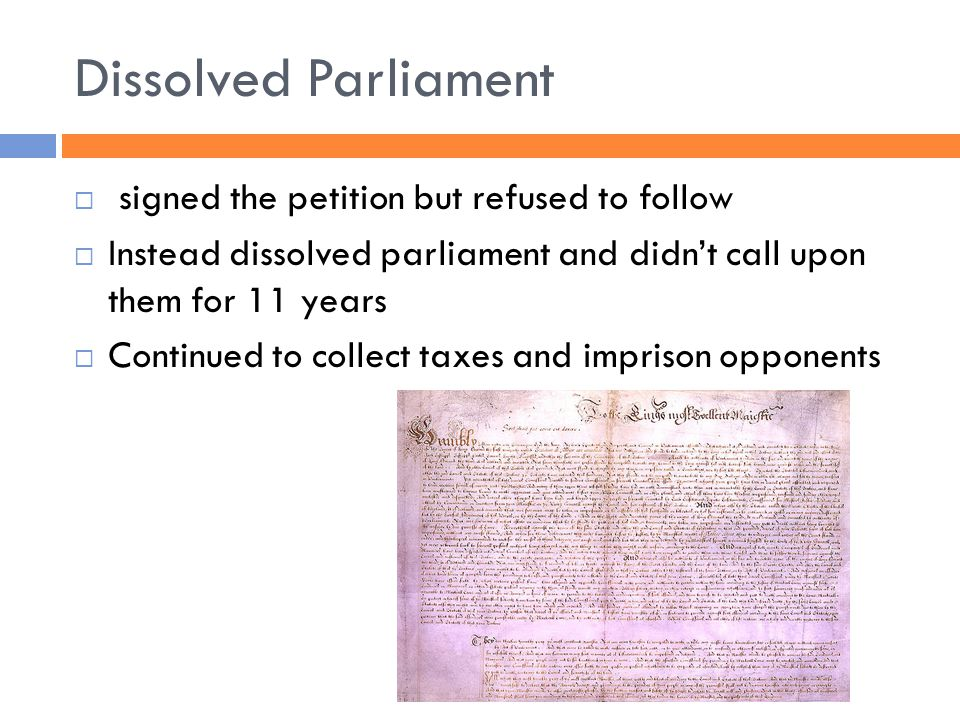 Dissolved Parliament  signed the petition but refused to follow  Instead dissolved parliament and didn't call upon them for 11 years  Continued to collect taxes and imprison opponents