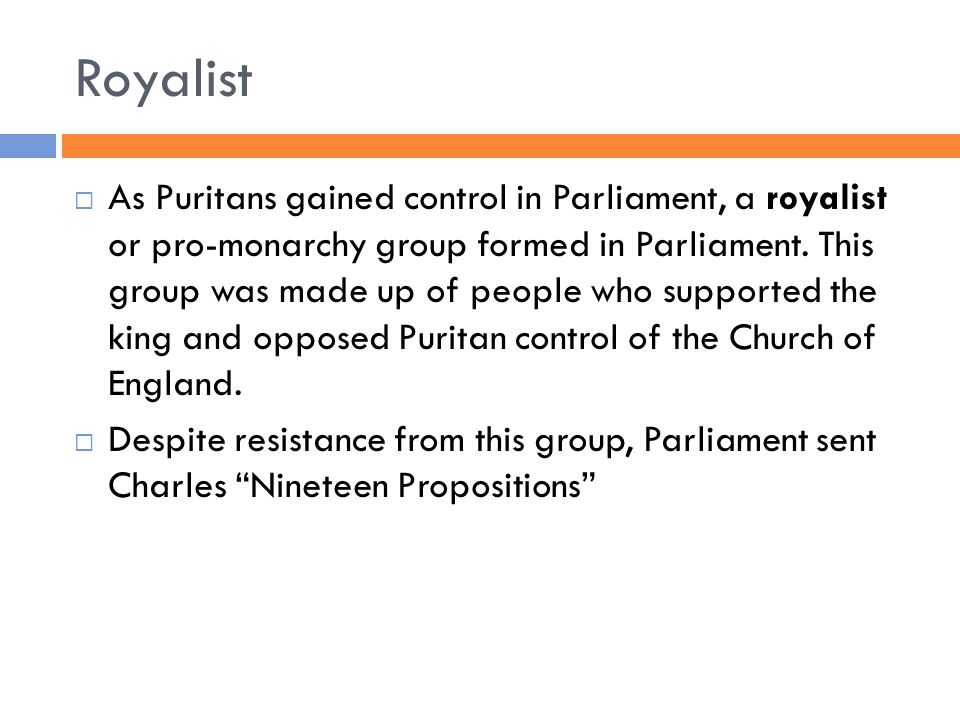 Royalist  As Puritans gained control in Parliament, a royalist or pro-monarchy group formed in Parliament. This group was made up of people who suppo