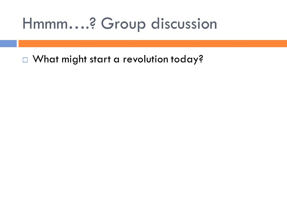Hmmm….? Group discussion  What might start a revolution today?