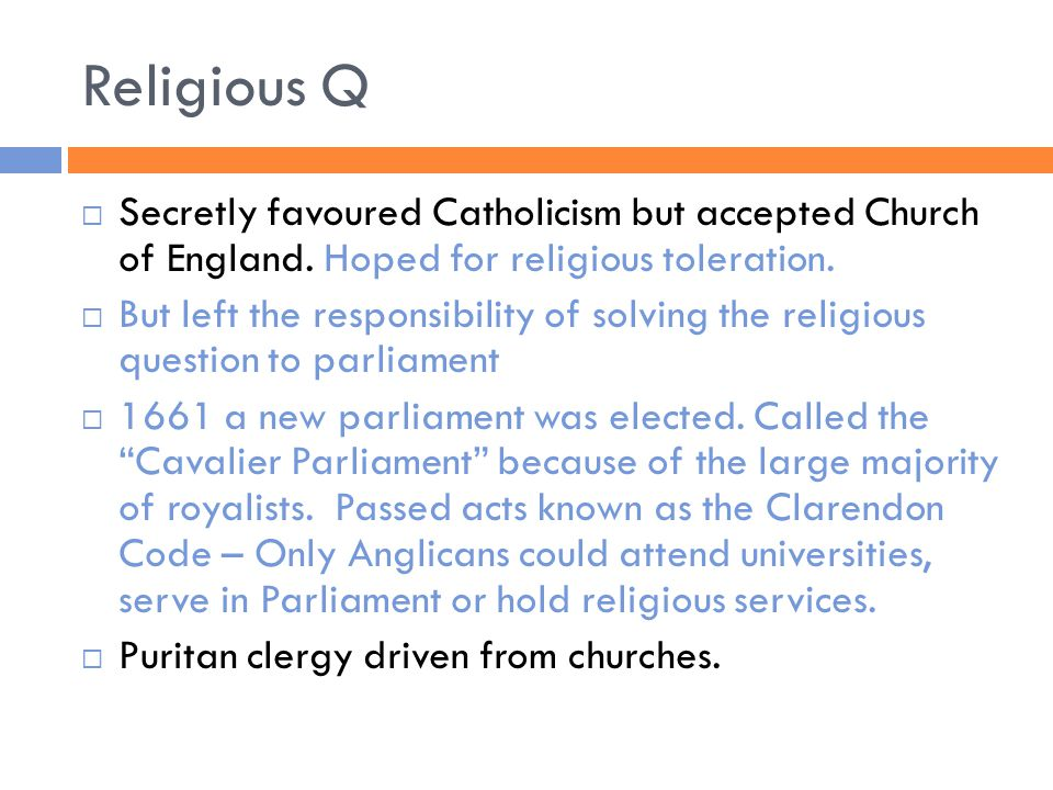 Religious Q  Secretly favoured Catholicism but accepted Church of England. Hoped for religious toleration.  But left the responsibility of solving t