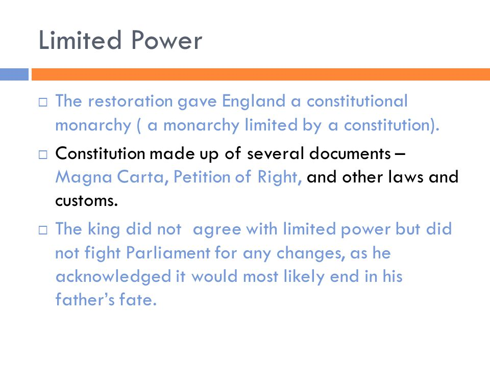 Limited Power  The restoration gave England a constitutional monarchy ( a monarchy limited by a constitution).  Constitution made up of several docu