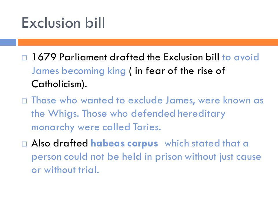 Exclusion bill  1679 Parliament drafted the Exclusion bill to avoid James becoming king ( in fear of the rise of Catholicism).