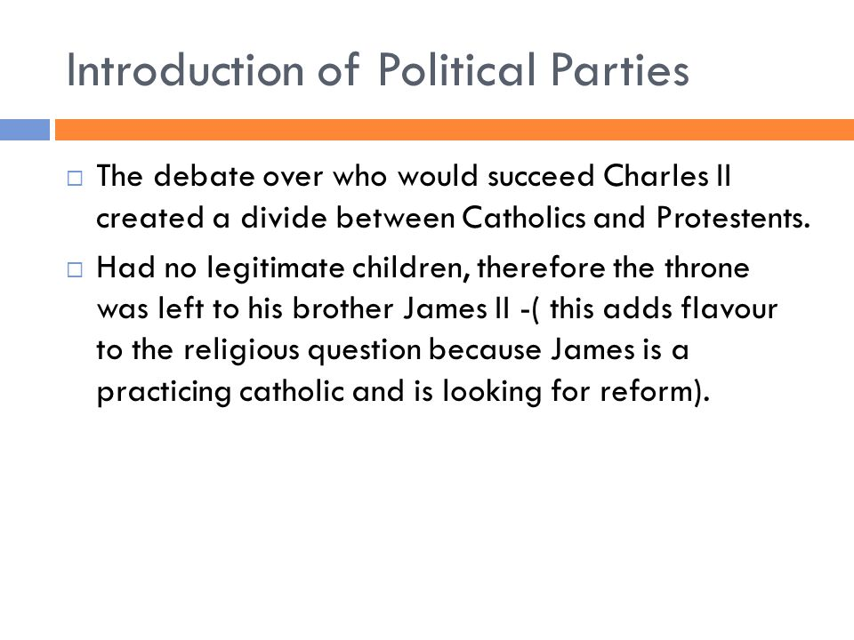 Introduction of Political Parties  The debate over who would succeed Charles II created a divide between Catholics and Protestents.