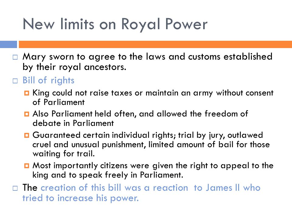 New limits on Royal Power  Mary sworn to agree to the laws and customs established by their royal ancestors.  Bill of rights  King could not raise