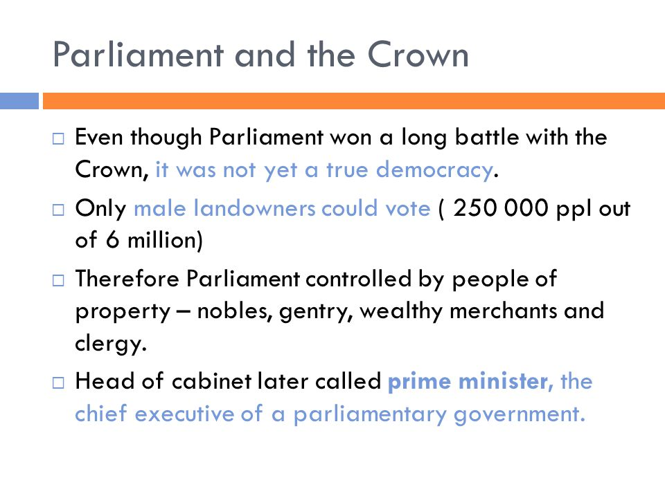 Parliament and the Crown  Even though Parliament won a long battle with the Crown, it was not yet a true democracy.  Only male landowners could vote