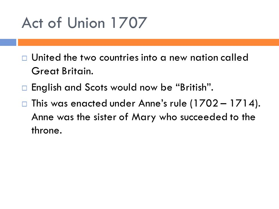 """Act of Union 1707  United the two countries into a new nation called Great Britain.  English and Scots would now be """"British"""".  This was enacted un"""