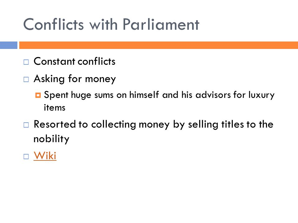Conflicts with Parliament  Constant conflicts  Asking for money  Spent huge sums on himself and his advisors for luxury items  Resorted to collecting money by selling titles to the nobility  Wiki Wiki