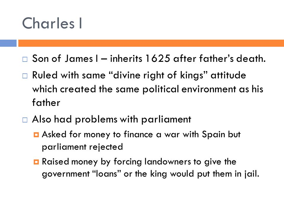 """Charles I  Son of James I – inherits 1625 after father's death.  Ruled with same """"divine right of kings"""" attitude which created the same political e"""