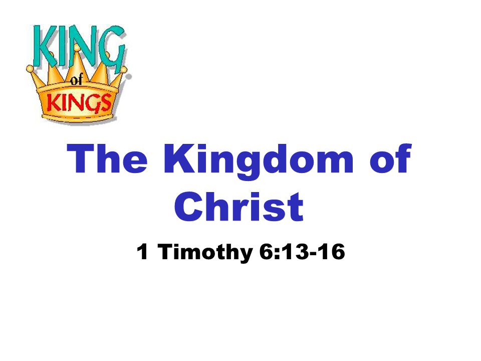 The Kingdom of Christ 1 Timothy 6:13-16