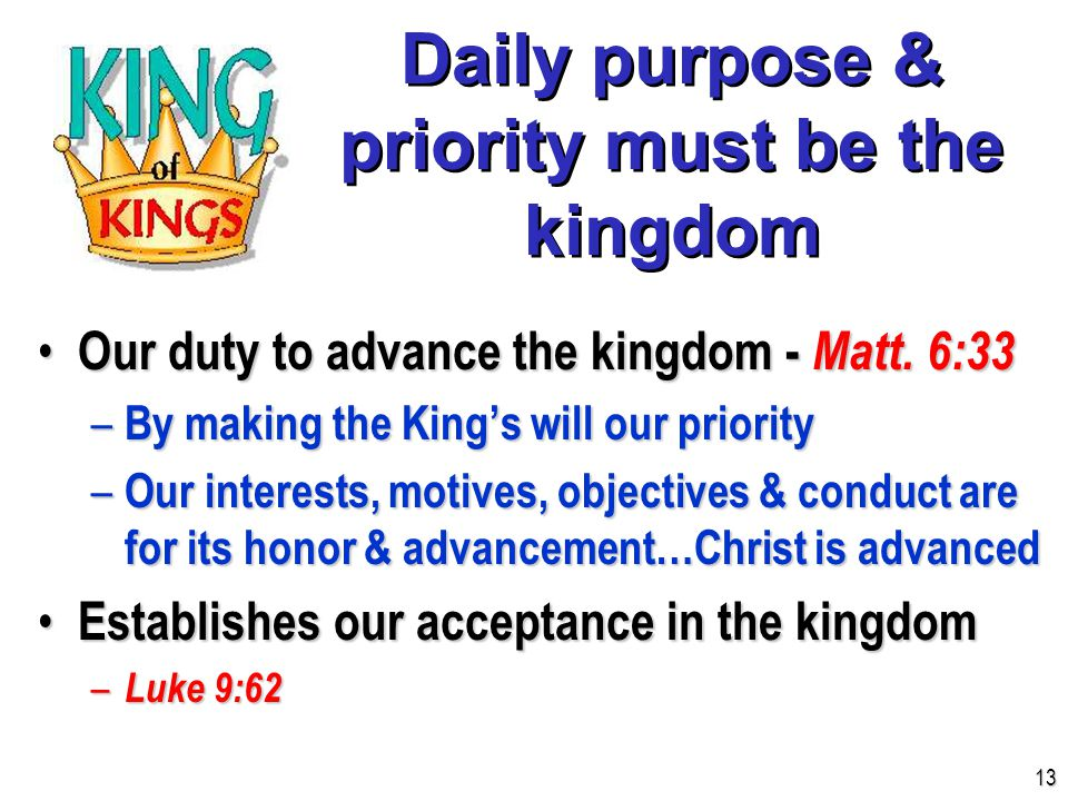 Daily purpose & priority must be the kingdom Our duty to advance the kingdom - Matt.