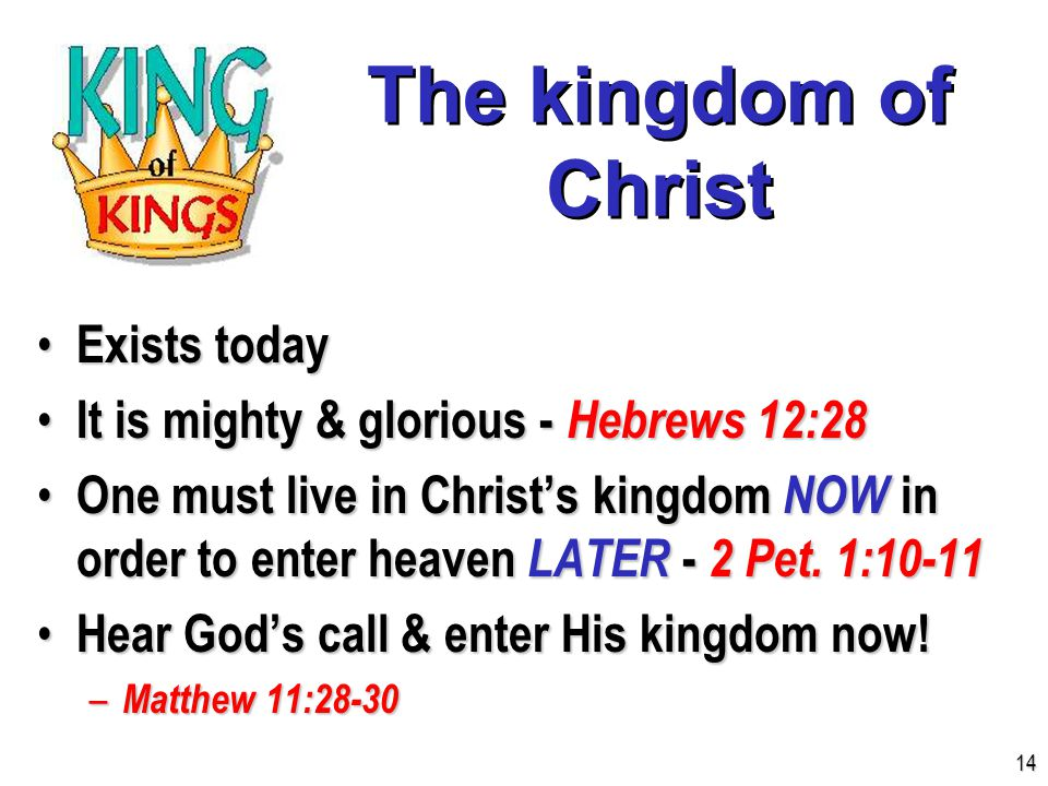 The kingdom of Christ Exists today Exists today It is mighty & glorious - Hebrews 12:28 It is mighty & glorious - Hebrews 12:28 One must live in Christ's kingdom NOW in order to enter heaven LATER - 2 Pet.