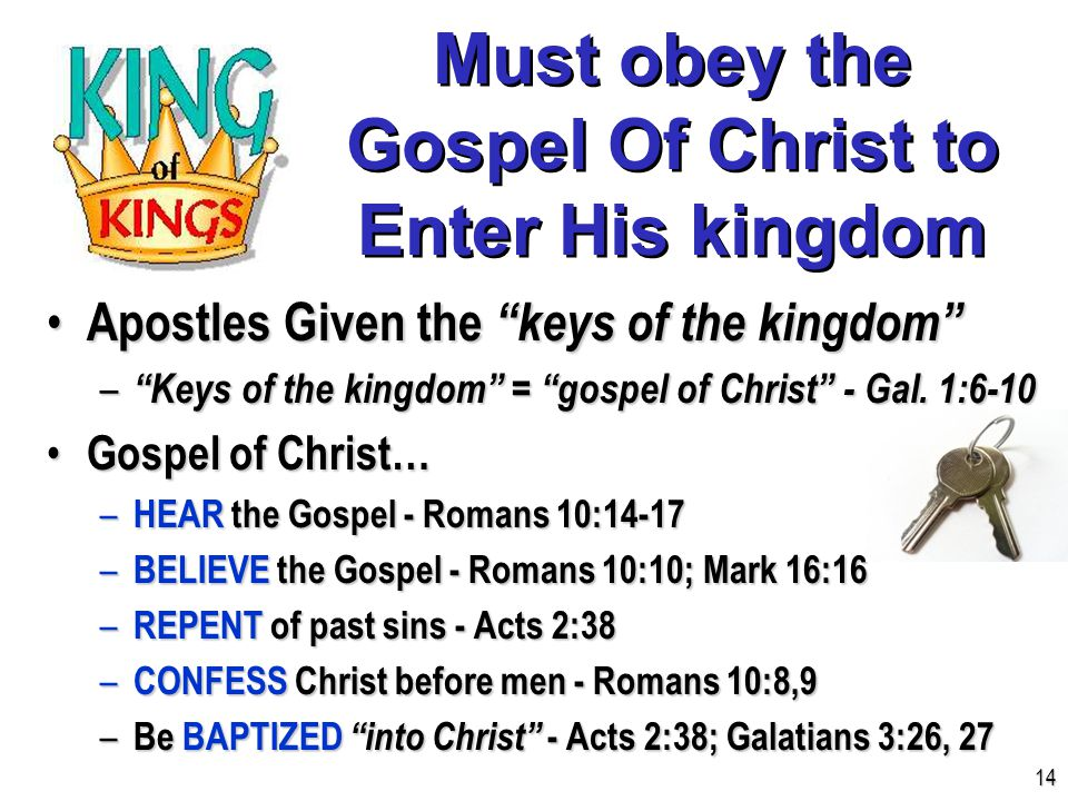 Must obey the Gospel Of Christ to Enter His kingdom Apostles Given the keys of the kingdom Apostles Given the keys of the kingdom – Keys of the kingdom = gospel of Christ - Gal.