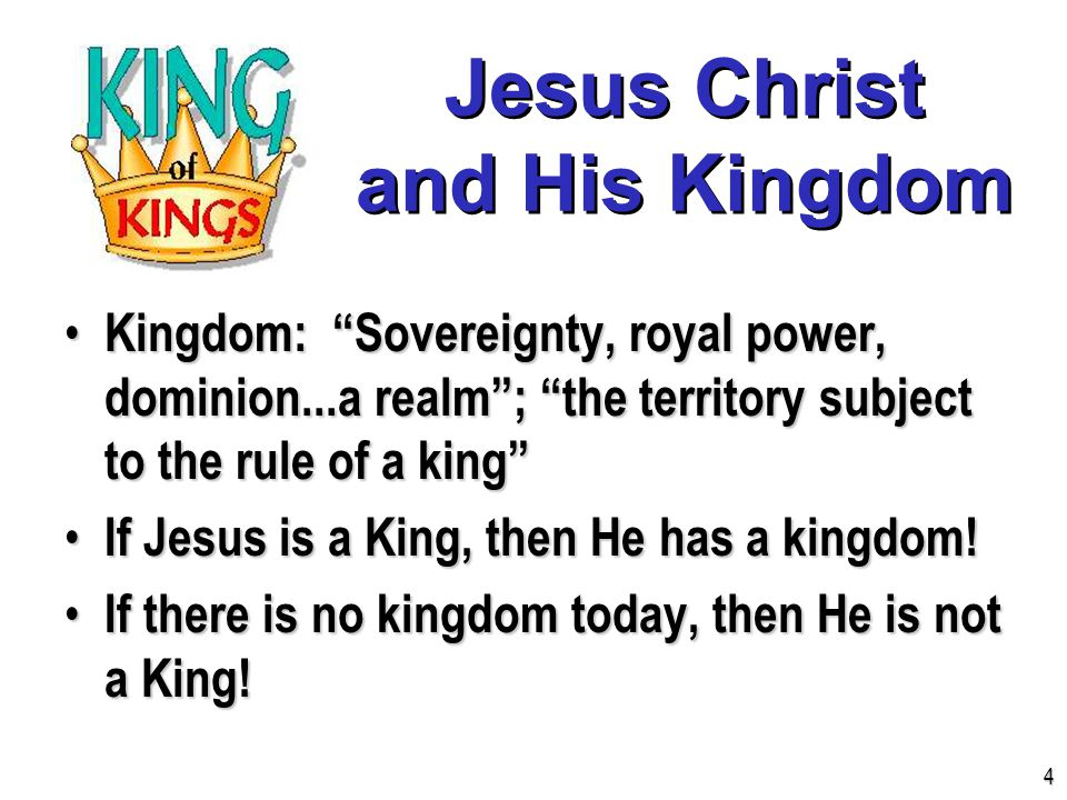 Jesus Christ and His Kingdom Kingdom: Sovereignty, royal power, dominion...a realm ; the territory subject to the rule of a king Kingdom: Sovereignty, royal power, dominion...a realm ; the territory subject to the rule of a king If Jesus is a King, then He has a kingdom.