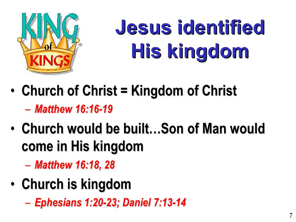 Jesus identified His kingdom Church of Christ = Kingdom of Christ Church of Christ = Kingdom of Christ – Matthew 16:16-19 Church would be built…Son of Man would come in His kingdom Church would be built…Son of Man would come in His kingdom – Matthew 16:18, 28 Church is kingdom Church is kingdom – Ephesians 1:20-23; Daniel 7:13-14 7