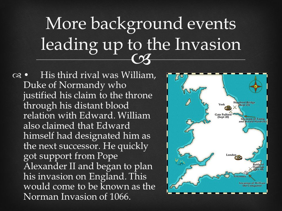  More background events leading up to the Invasion His third rival was William, Duke of Normandy who justified his claim to the throne through his distant blood relation with Edward.