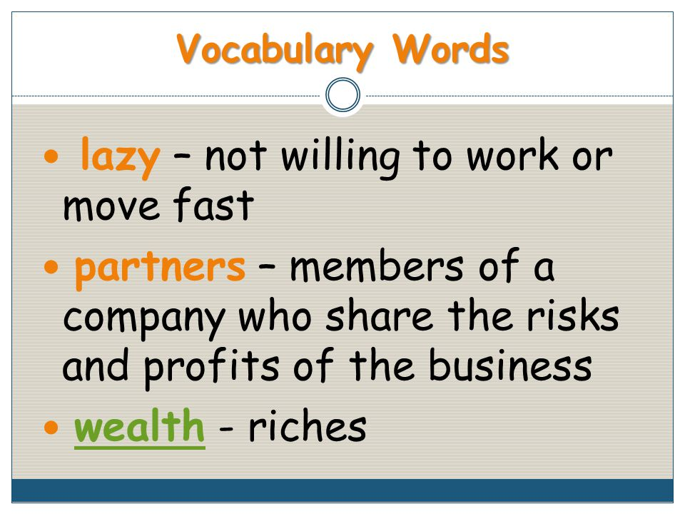 Vocabulary Words lazy – not willing to work or move fast partners – members of a company who share the risks and profits of the business wealth - richeswealth