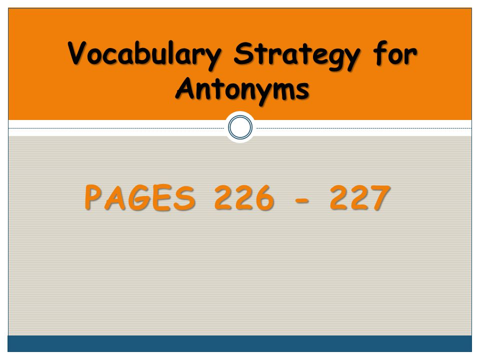 PAGES 226 - 227 Vocabulary Strategy for Antonyms