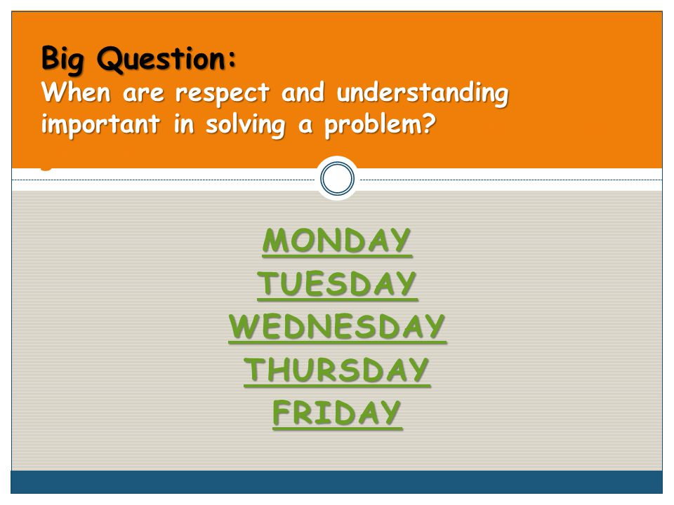 MONDAY TUESDAY WEDNESDAY THURSDAY FRIDAY Big Question: When are respect and understanding important in solving a problem.