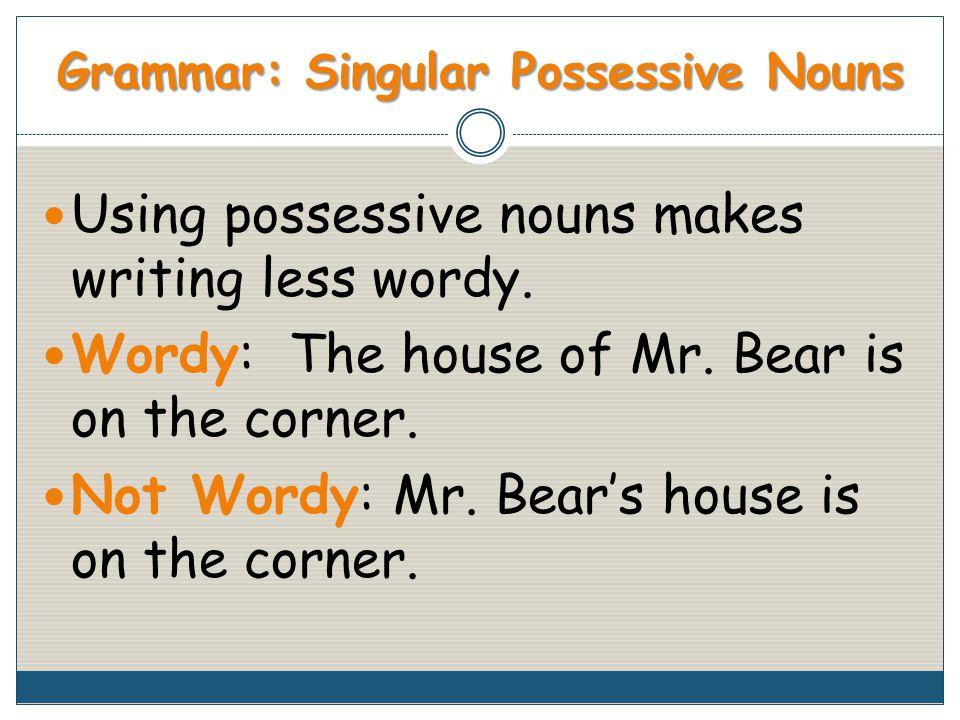 Grammar: Singular Possessive Nouns Using possessive nouns makes writing less wordy.