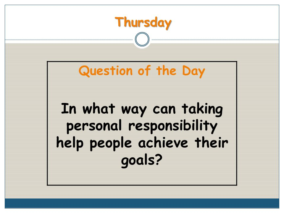 Thursday Question of the Day In what way can taking personal responsibility help people achieve their goals