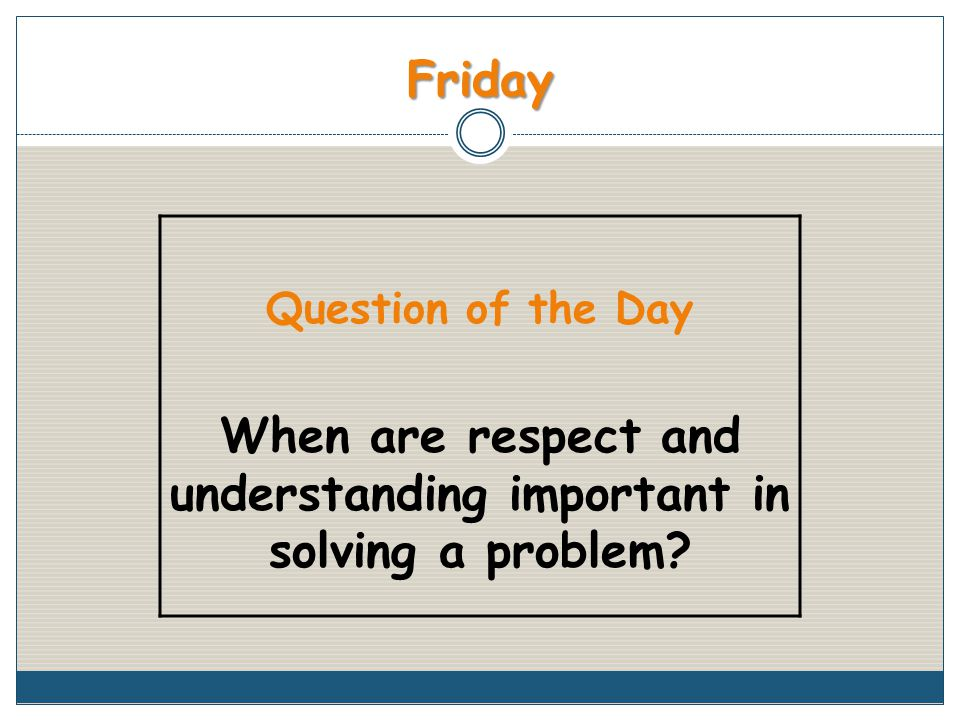 Friday Question of the Day When are respect and understanding important in solving a problem