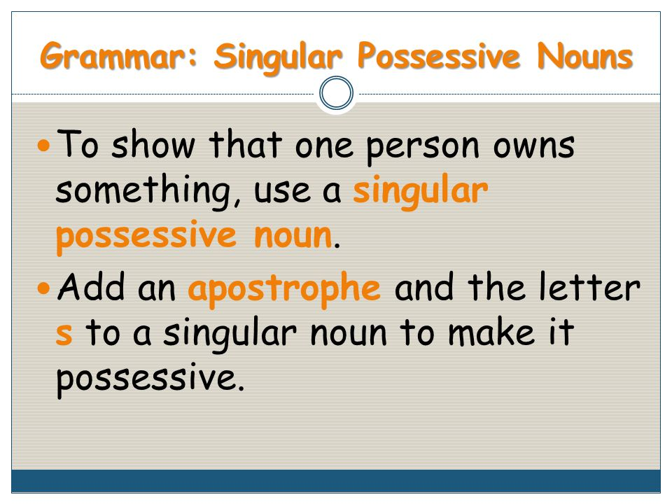 Grammar: Singular Possessive Nouns To show that one person owns something, use a singular possessive noun.