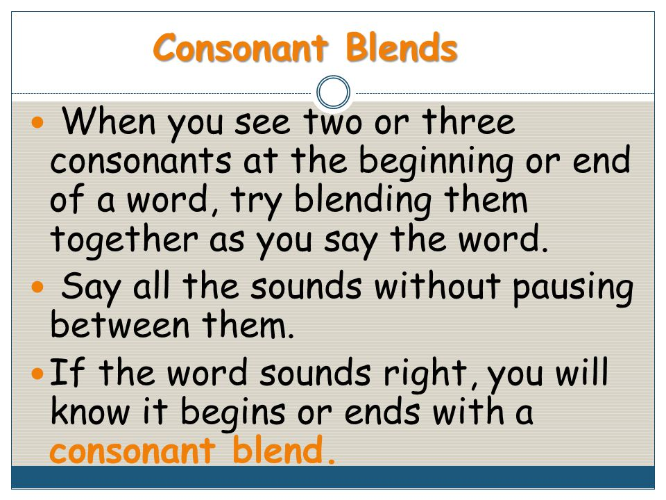 When you see two or three consonants at the beginning or end of a word, try blending them together as you say the word.