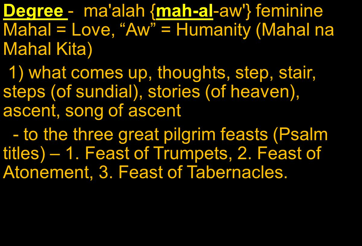 Degree - ma alah {mah-al-aw } feminine Mahal = Love, Aw = Humanity (Mahal na Mahal Kita) 1) what comes up, thoughts, step, stair, steps (of sundial), stories (of heaven), ascent, song of ascent - to the three great pilgrim feasts (Psalm titles) – 1.