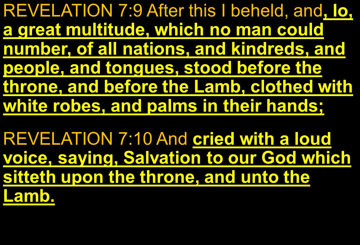 REVELATION 7:9 After this I beheld, and, lo, a great multitude, which no man could number, of all nations, and kindreds, and people, and tongues, stood before the throne, and before the Lamb, clothed with white robes, and palms in their hands; REVELATION 7:10 And cried with a loud voice, saying, Salvation to our God which sitteth upon the throne, and unto the Lamb.